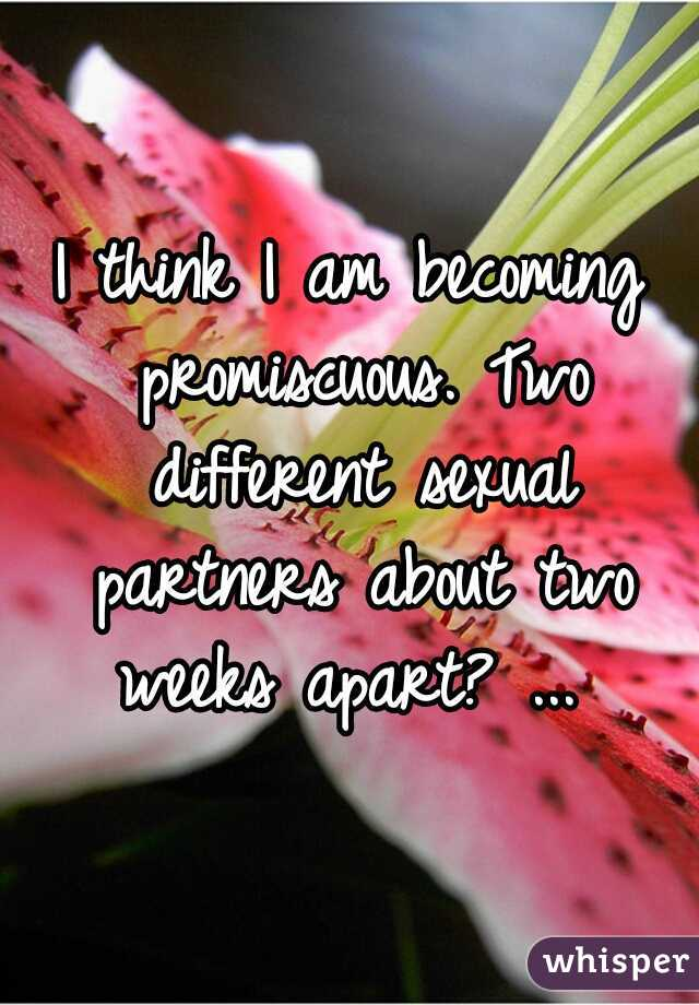 I think I am becoming promiscuous. Two different sexual partners about two weeks apart? ...