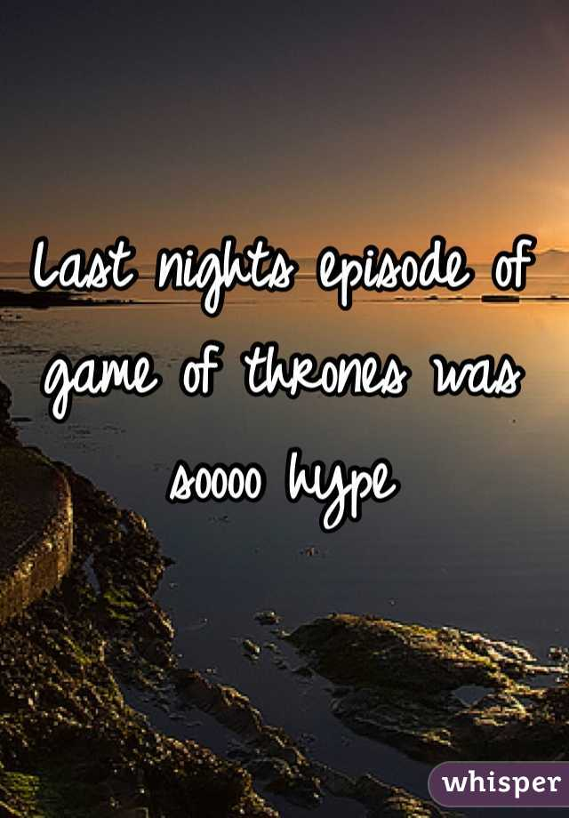 Last nights episode of game of thrones was soooo hype