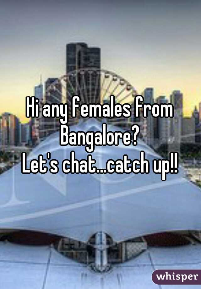 Hi any females from Bangalore?  Let's chat...catch up!!