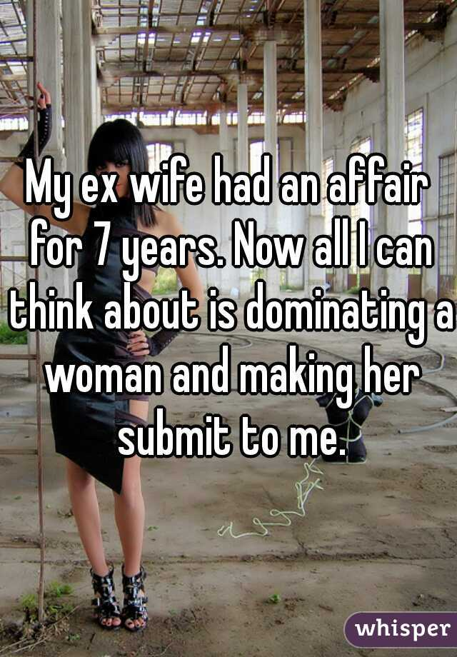 My ex wife had an affair for 7 years. Now all I can think about is dominating a woman and making her submit to me.