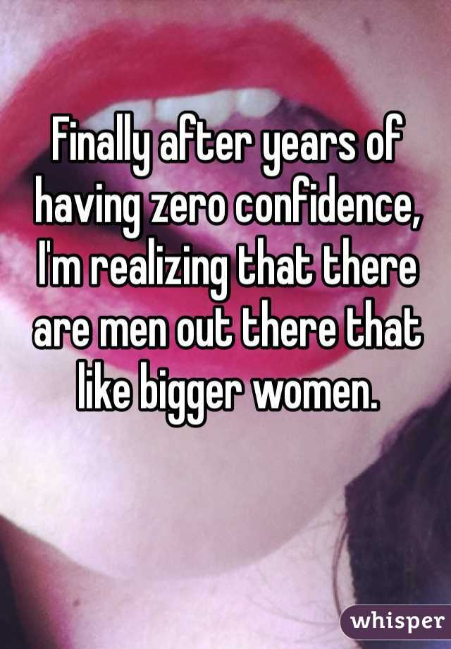 Finally after years of having zero confidence, I'm realizing that there are men out there that like bigger women.
