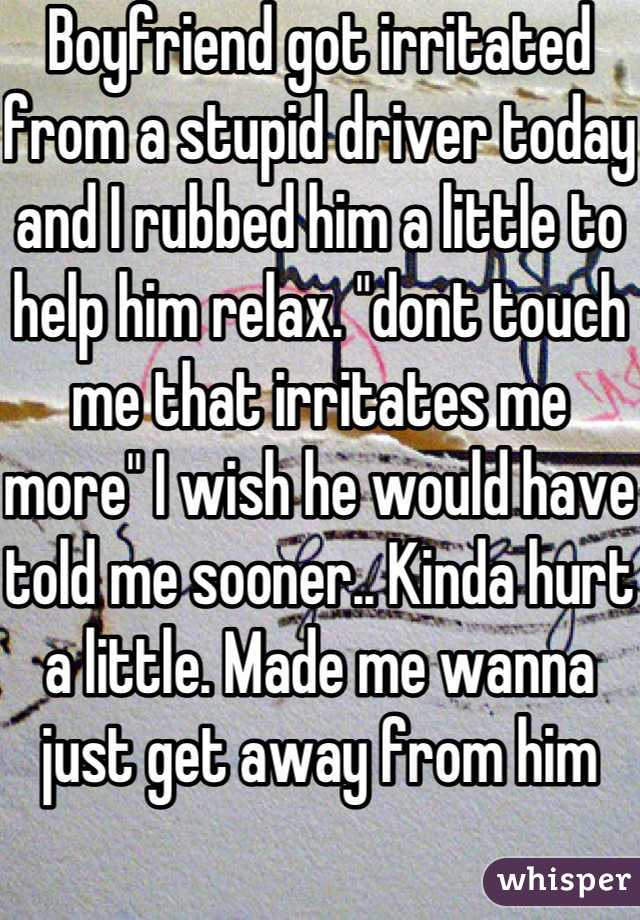 """Boyfriend got irritated from a stupid driver today and I rubbed him a little to help him relax. """"dont touch me that irritates me more"""" I wish he would have told me sooner.. Kinda hurt a little. Made me wanna just get away from him"""