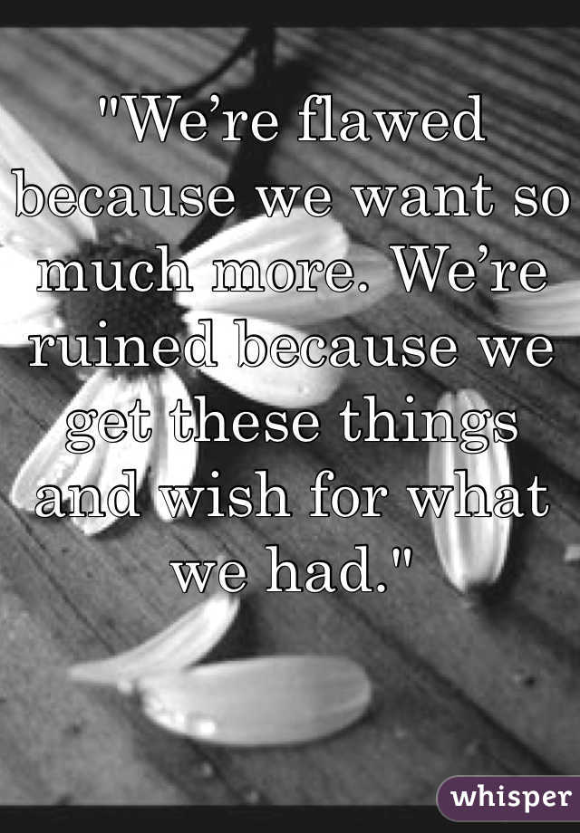 """""""We're flawed because we want so much more. We're ruined because we get these things and wish for what we had."""""""