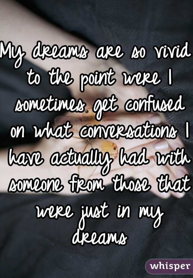 My dreams are so vivid to the point were I sometimes get confused on what conversations I have actually had with someone from those that were just in my dreams