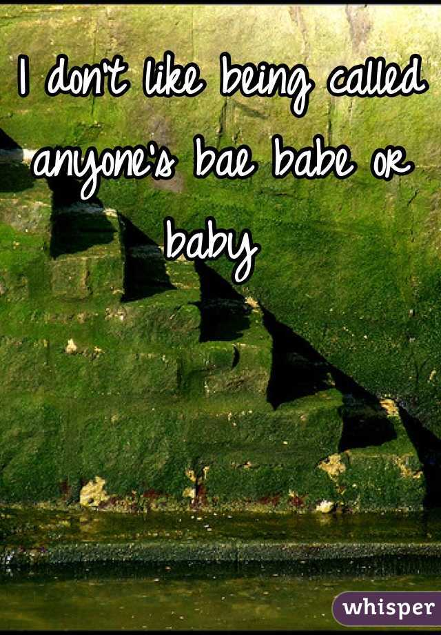 I don't like being called anyone's bae babe or baby