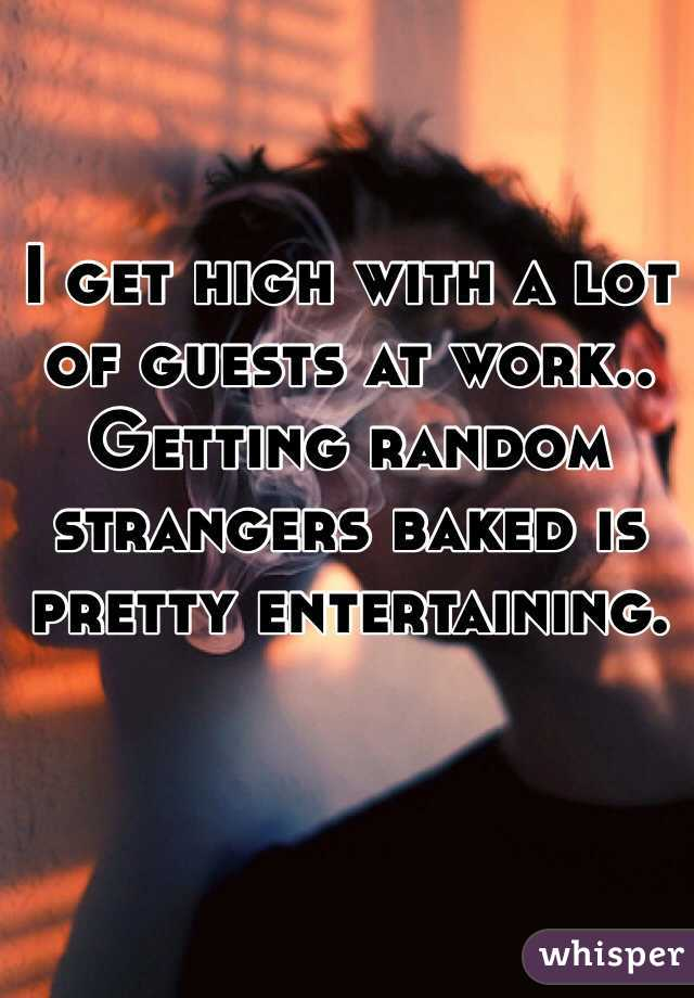 I get high with a lot of guests at work.. Getting random strangers baked is pretty entertaining.
