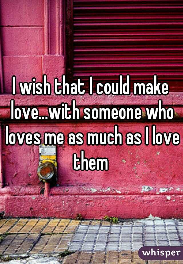 I wish that I could make love...with someone who loves me as much as I love them
