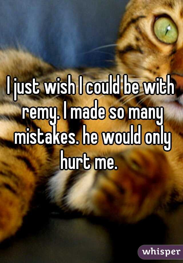 I just wish I could be with remy. I made so many mistakes. he would only hurt me.