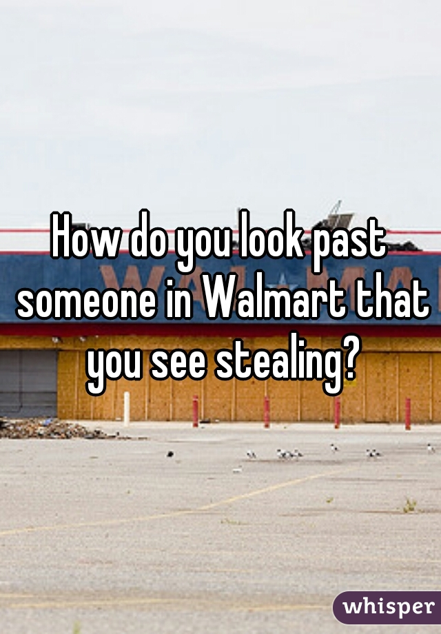 How do you look past someone in Walmart that you see stealing?