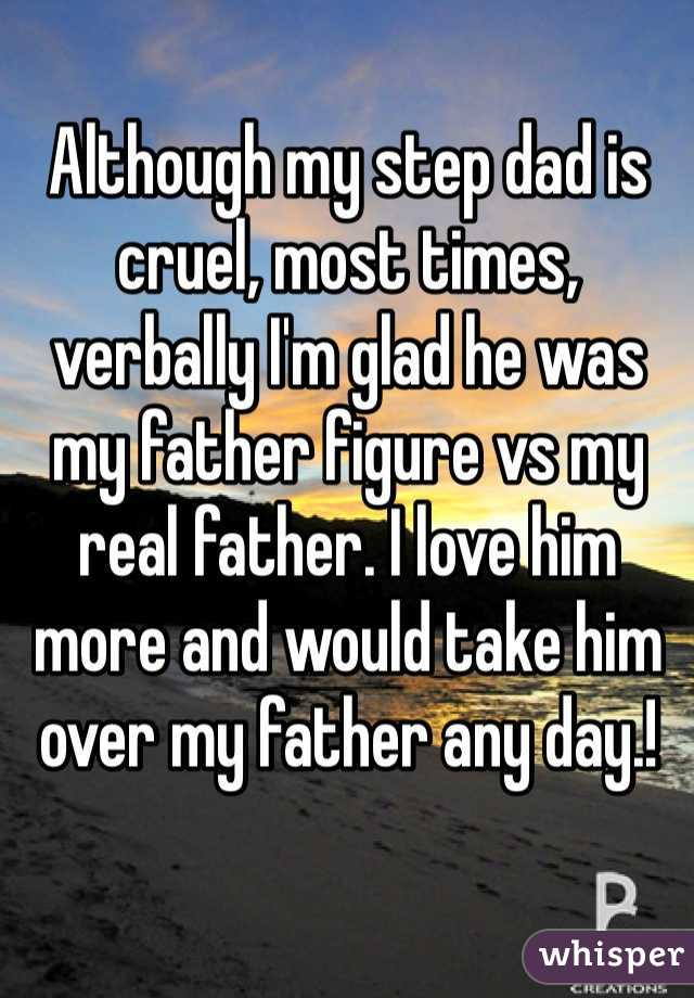 Although my step dad is cruel, most times, verbally I'm glad he was my father figure vs my real father. I love him more and would take him over my father any day.!