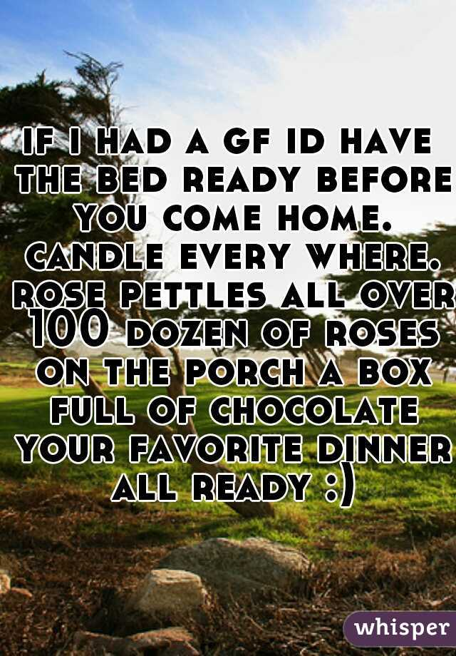 if i had a gf id have the bed ready before you come home. candle every where. rose pettles all over 100 dozen of roses on the porch a box full of chocolate your favorite dinner all ready :)