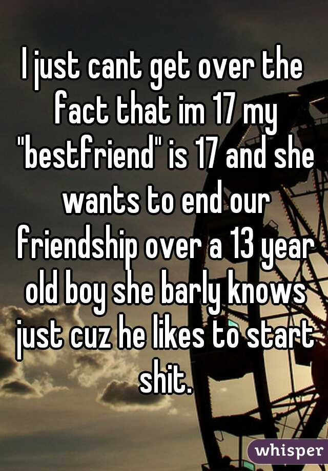 """I just cant get over the fact that im 17 my """"bestfriend"""" is 17 and she wants to end our friendship over a 13 year old boy she barly knows just cuz he likes to start shit."""