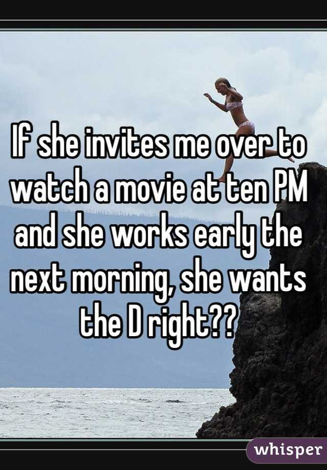 If she invites me over to watch a movie at ten PM and she works early the next morning, she wants the D right??