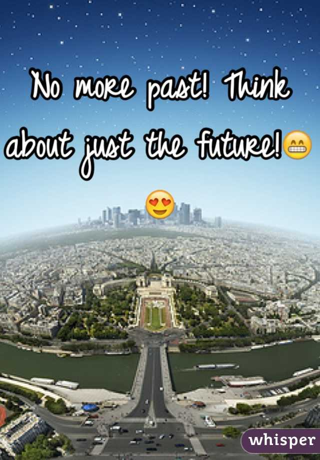 No more past! Think about just the future!😁😍