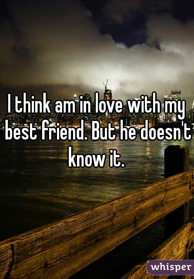 I think am in love with my best friend. But he doesn't know it.