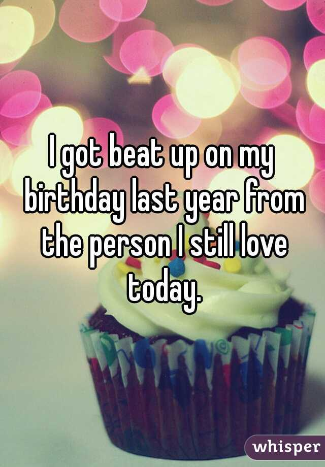 I got beat up on my birthday last year from the person I still love today.