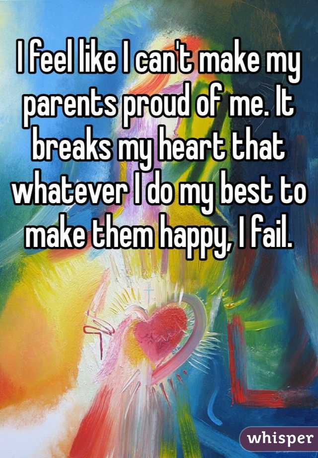 I feel like I can't make my parents proud of me. It breaks my heart that whatever I do my best to make them happy, I fail.