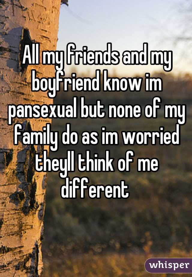 All my friends and my boyfriend know im pansexual but none of my family do as im worried theyll think of me different
