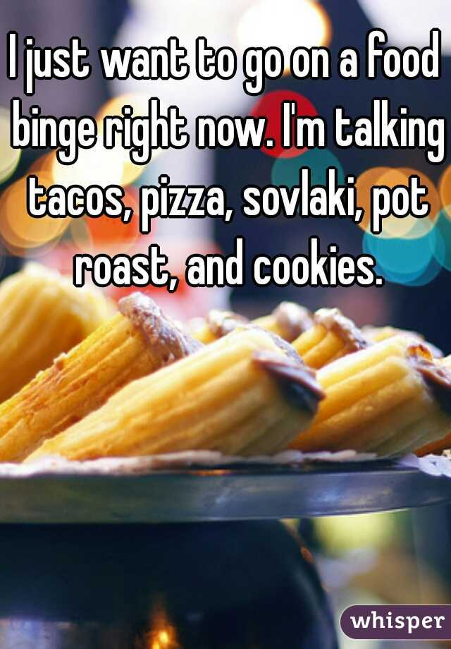 I just want to go on a food binge right now. I'm talking tacos, pizza, sovlaki, pot roast, and cookies.