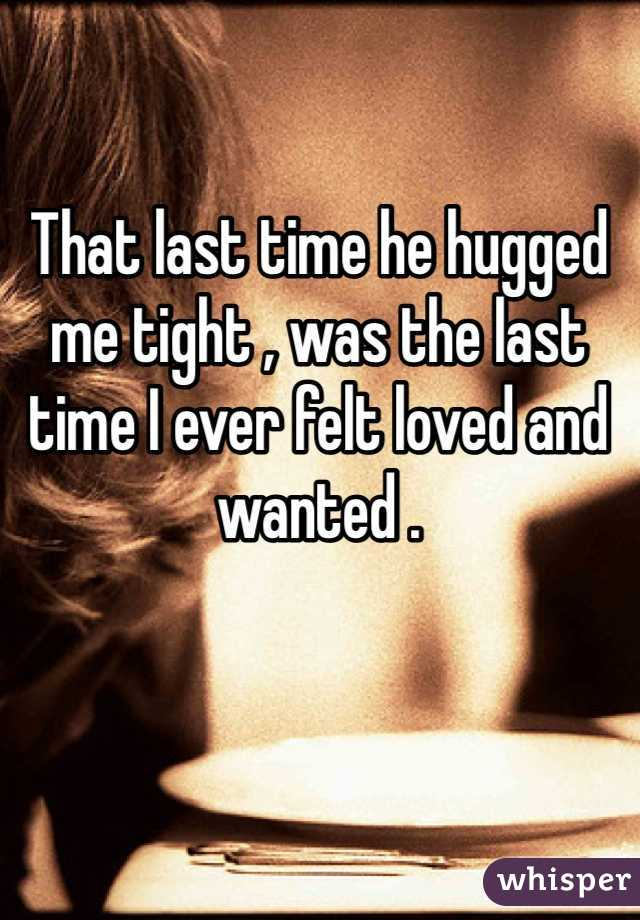 That last time he hugged me tight , was the last time I ever felt loved and wanted .