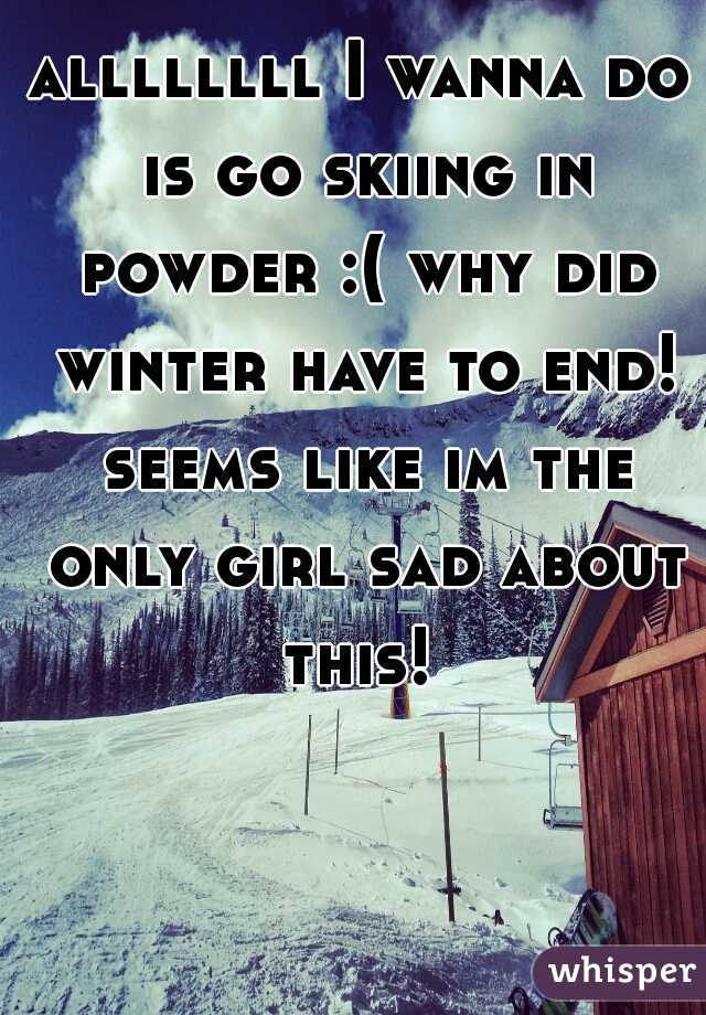 allllllll I wanna do is go skiing in powder :( why did winter have to end! seems like im the only girl sad about this!