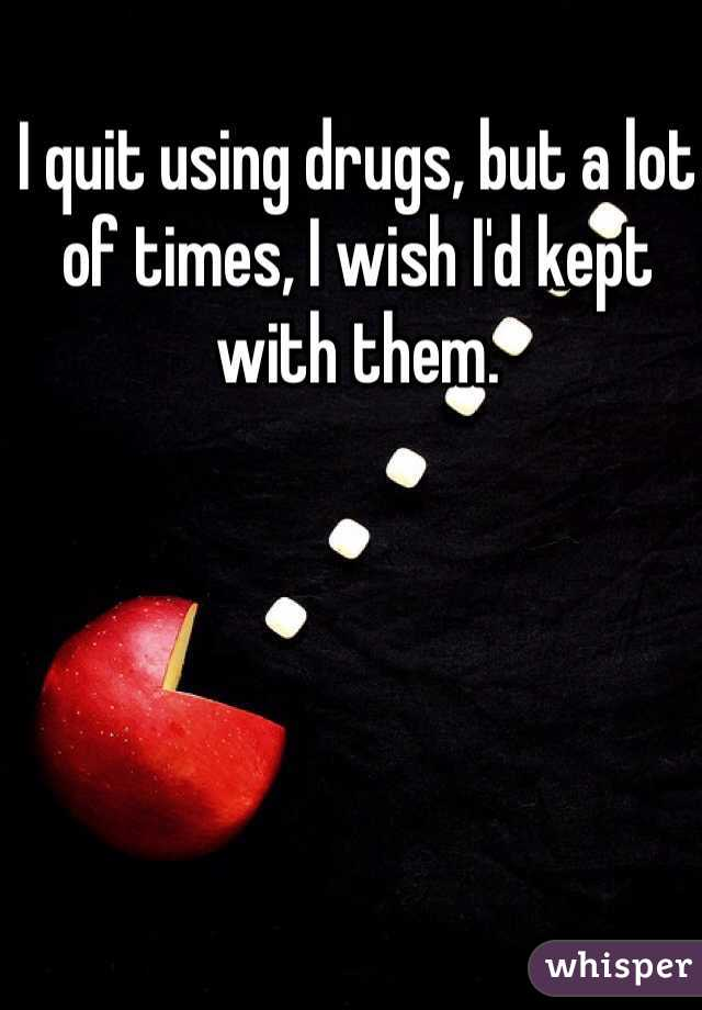 I quit using drugs, but a lot of times, I wish I'd kept with them.