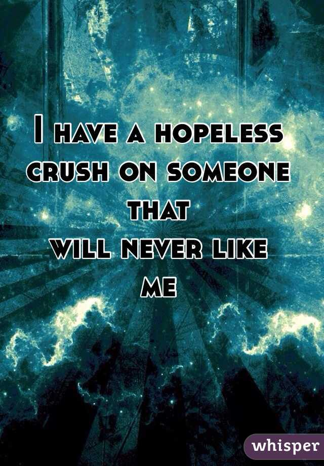I have a hopeless  crush on someone that  will never like  me