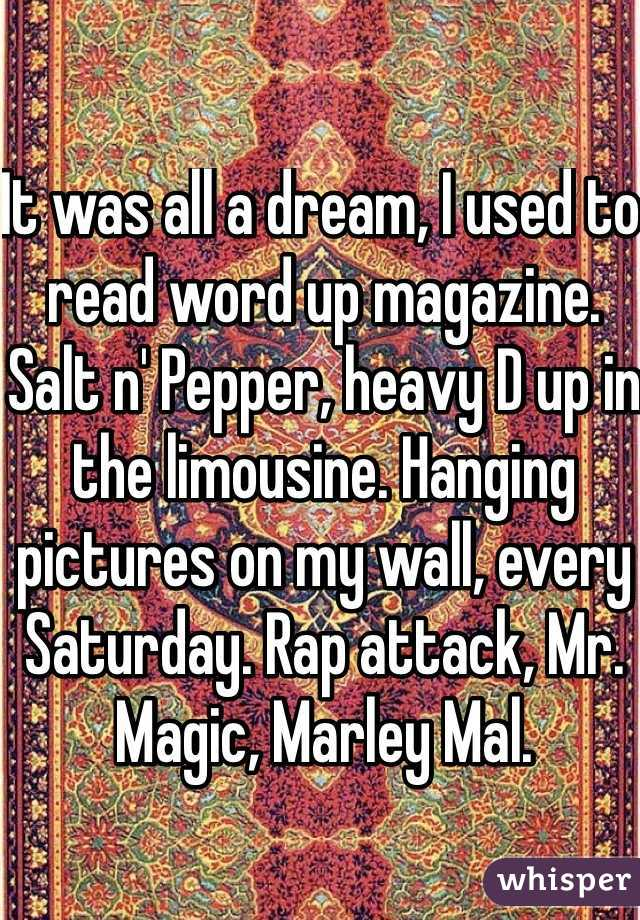 It was all a dream, I used to read word up magazine. Salt n' Pepper, heavy D up in the limousine. Hanging pictures on my wall, every Saturday. Rap attack, Mr. Magic, Marley Mal.
