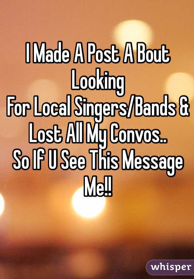 I Made A Post A Bout Looking For Local Singers/Bands &  Lost All My Convos.. So If U See This Message Me!!