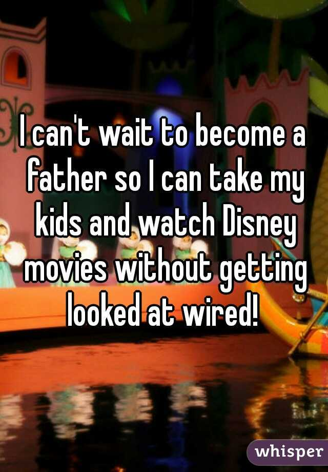 I can't wait to become a father so I can take my kids and watch Disney movies without getting looked at wired!