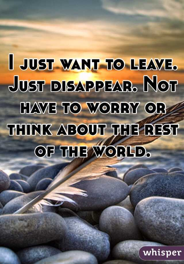 I just want to leave. Just disappear. Not have to worry or think about the rest of the world.
