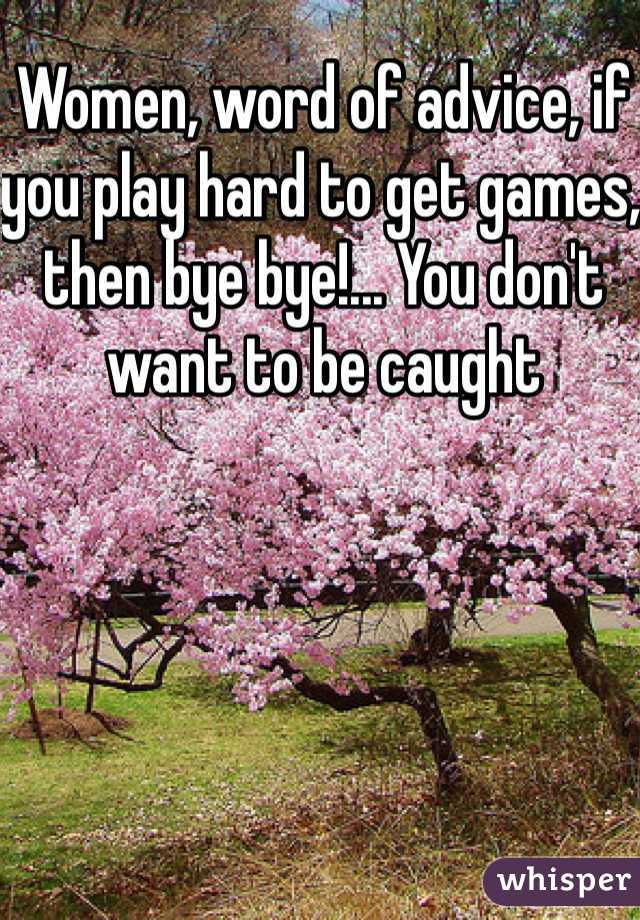 Women, word of advice, if you play hard to get games, then bye bye!... You don't want to be caught