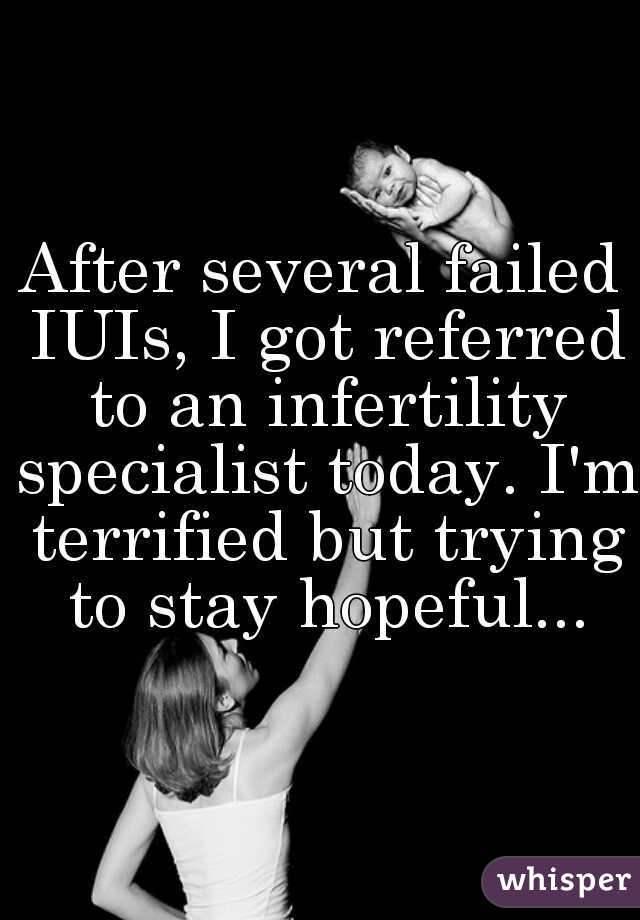 After several failed IUIs, I got referred to an infertility specialist today. I'm terrified but trying to stay hopeful...