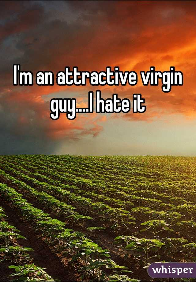 I'm an attractive virgin guy....I hate it