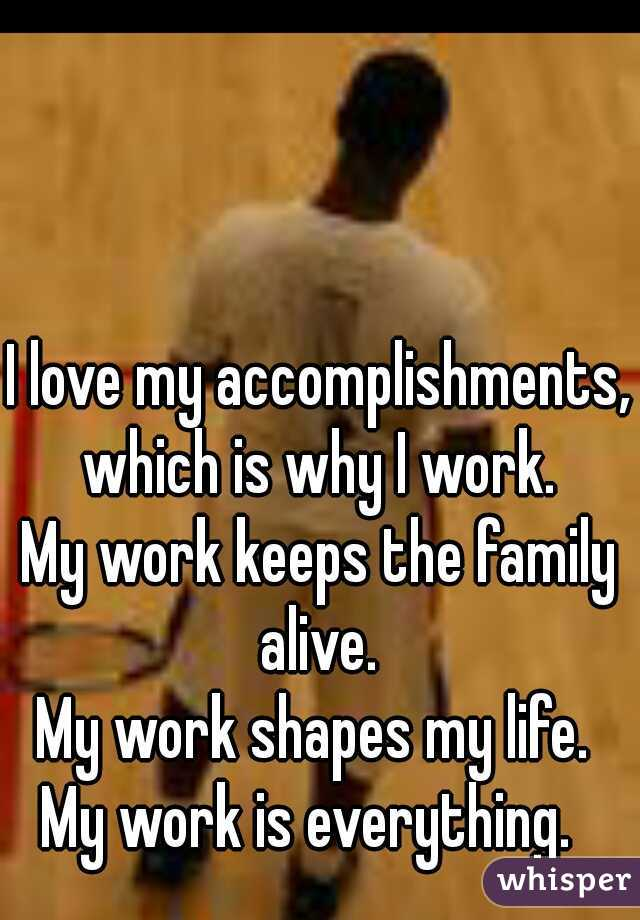 I love my accomplishments, which is why I work.  My work keeps the family alive.  My work shapes my life.  My work is everything.