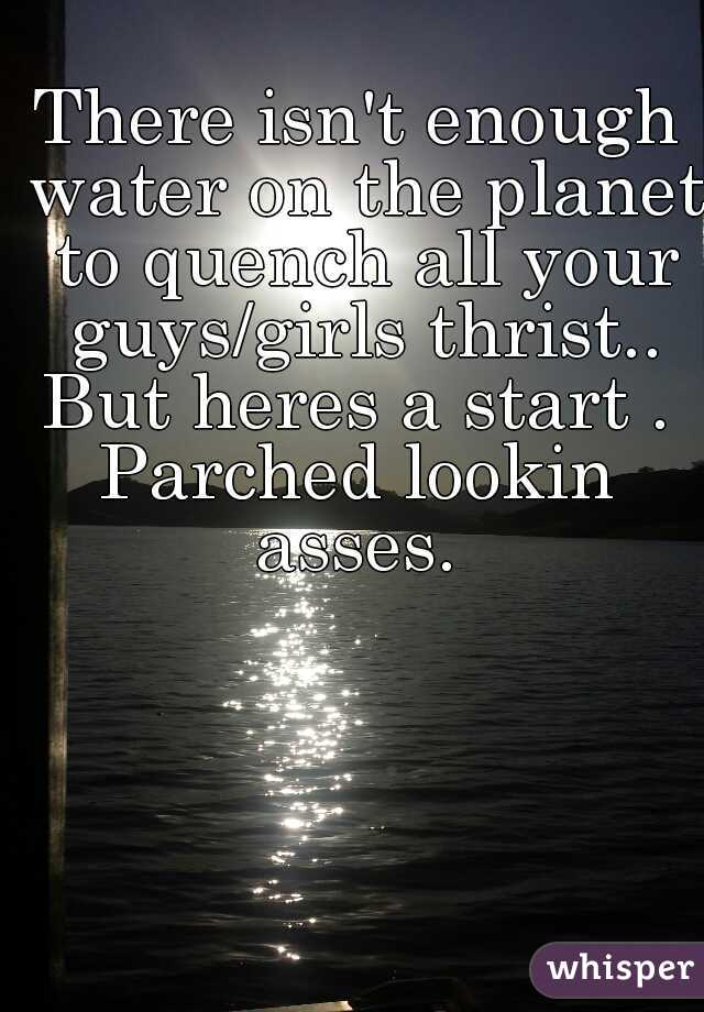 There isn't enough water on the planet to quench all your guys/girls thrist.. But heres a start .  Parched lookin asses.