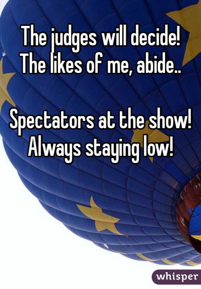 The judges will decide!  The likes of me, abide..  Spectators at the show! Always staying low!