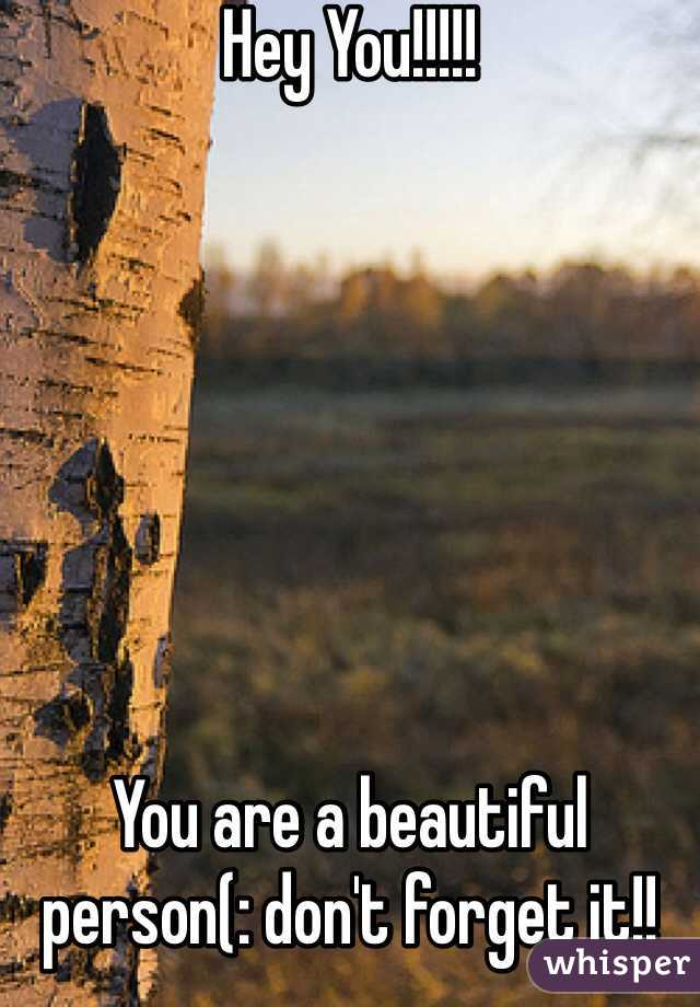 Hey You!!!!!        You are a beautiful person(: don't forget it!!