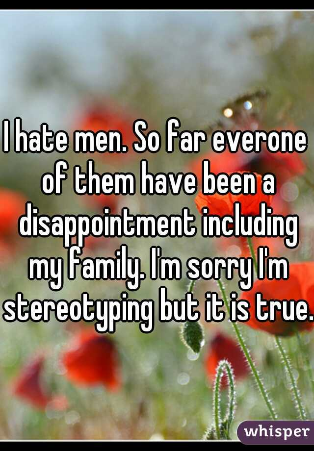 I hate men. So far everone of them have been a disappointment including my family. I'm sorry I'm stereotyping but it is true.