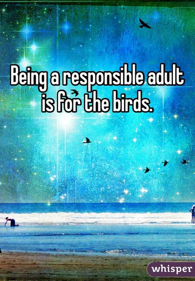 Being a responsible adult is for the birds.