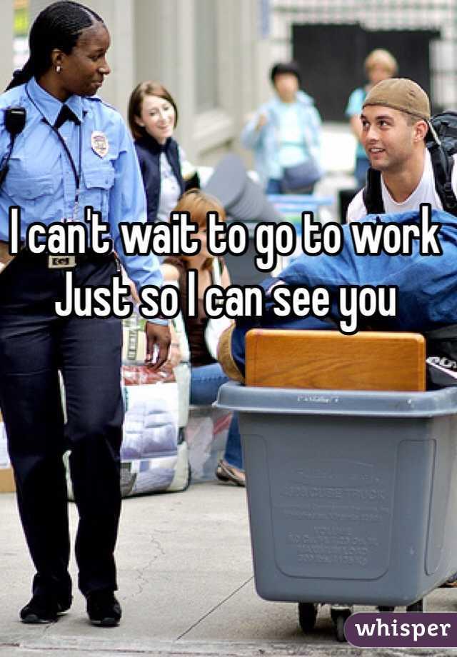I can't wait to go to work Just so I can see you