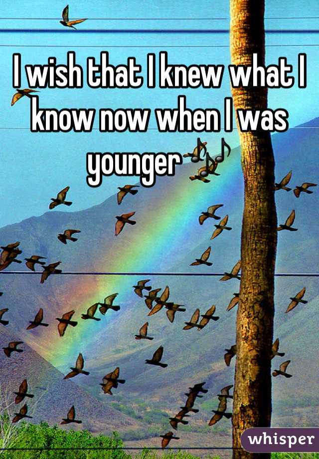 I wish that I knew what I know now when I was younger 🎶