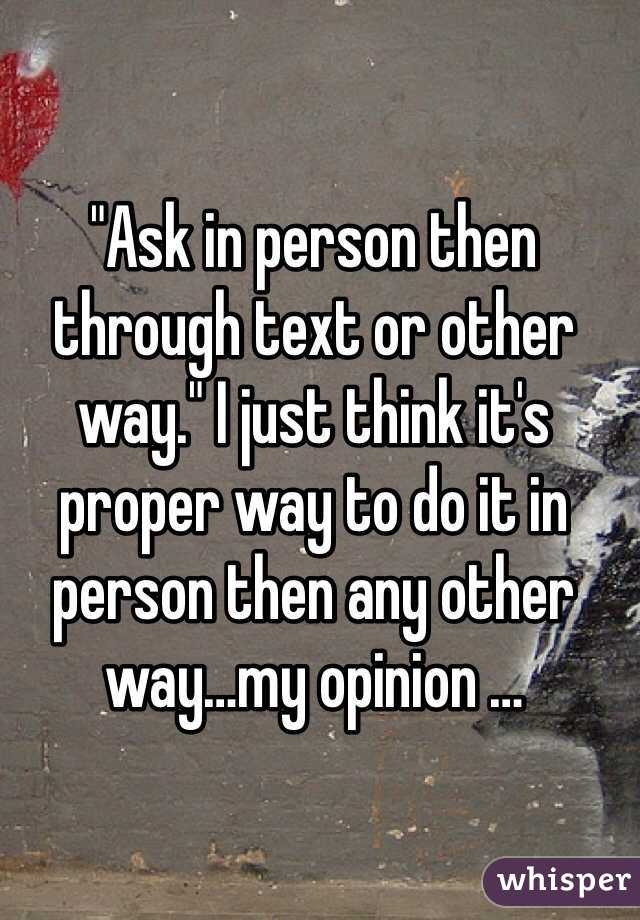 """""""Ask in person then through text or other way."""" I just think it's proper way to do it in person then any other way…my opinion …"""