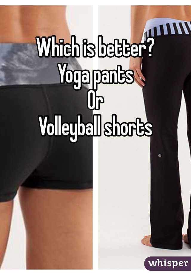Which is better?  Yoga pants  Or  Volleyball shorts