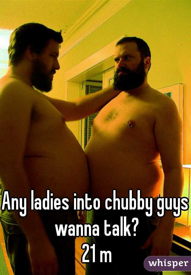 Any ladies into chubby guys wanna talk?  21 m