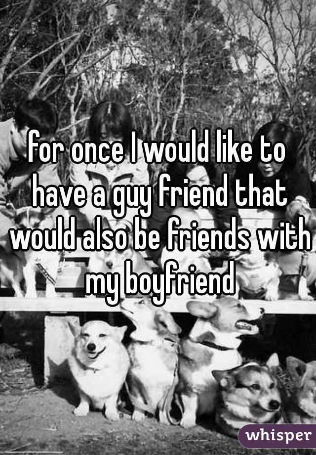 for once I would like to have a guy friend that would also be friends with my boyfriend