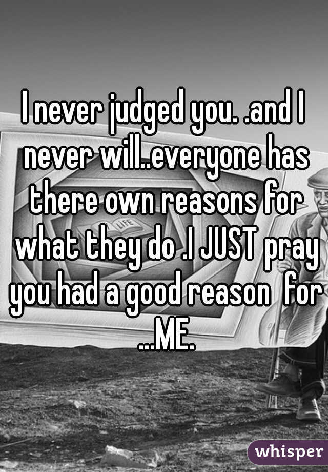 I never judged you. .and I never will..everyone has there own reasons for what they do .I JUST pray you had a good reason  for ...ME.