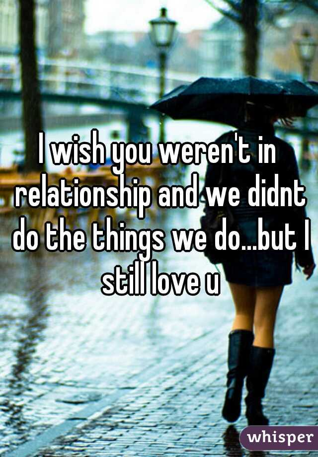 I wish you weren't in relationship and we didnt do the things we do...but I still love u