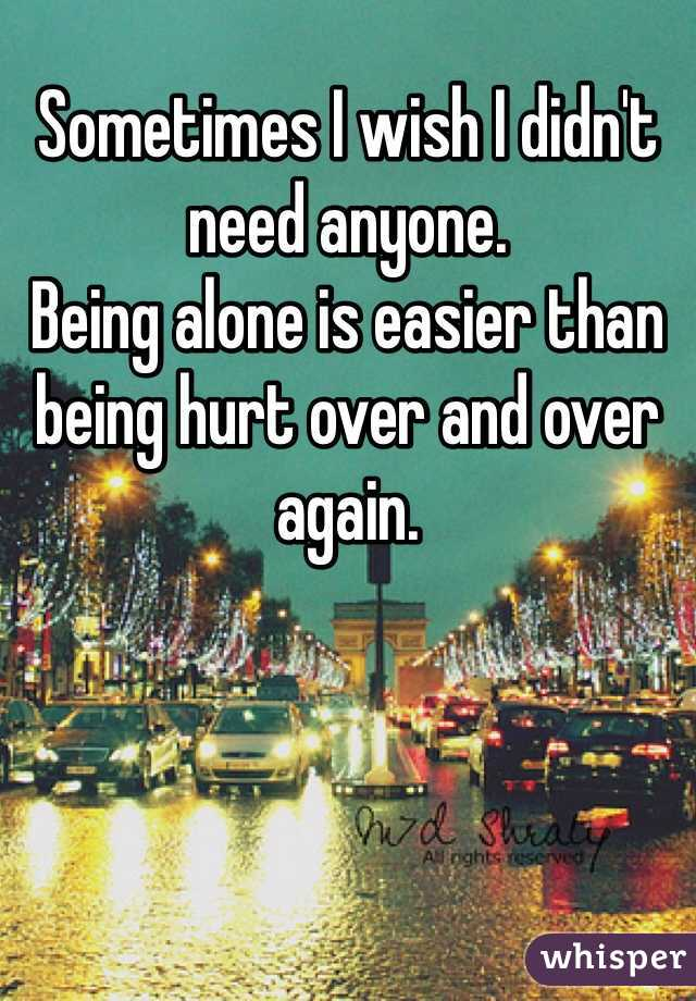 Sometimes I wish I didn't need anyone. Being alone is easier than being hurt over and over again.