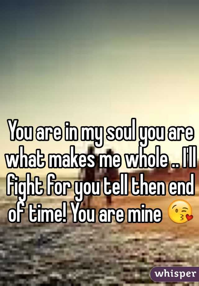 You are in my soul you are what makes me whole .. I'll fight for you tell then end of time! You are mine 😘